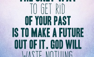 The only way to get rid of your past is to make a future out of it. God will waste nothing