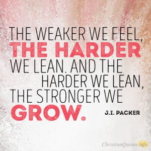 The weaker we feel, the harder we lean. And the harder we lean, the stronger we grow