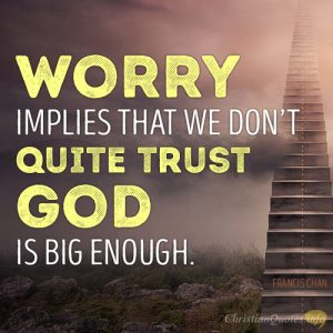 Worry implies that we don't quite trust God is big enough