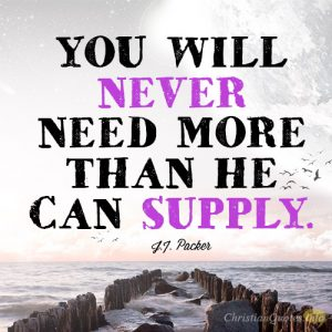 You will never need more than He can supply