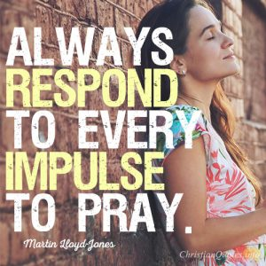 Always respond to every impulse to pray