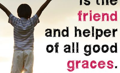 Cheerfulness is the friend and helper of all good graces