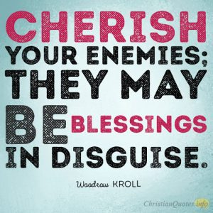 Cherish your enemies; they may be blessings in disguise