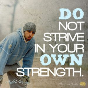 Do not strive in your own strength