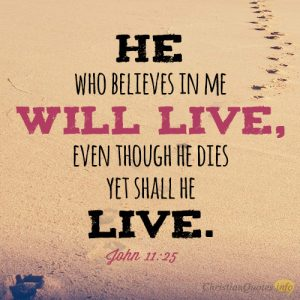 He who believes in me will live, even though he dies yet shall he live