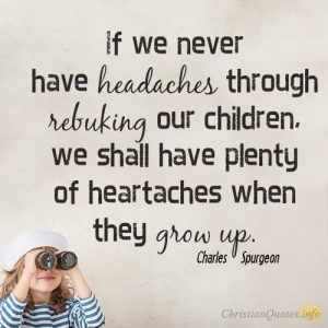 If we never have headaches through rebuking our children, we shall have plenty of heartaches when they grow up