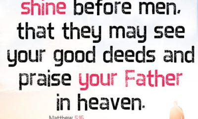 Let your light shine before men, that they may see your good deeds and praise your Father in heaven
