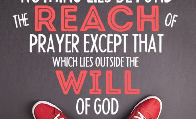Nothing lies beyond the reach of prayer except that which lies outside the will of God