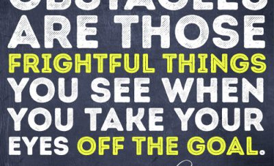 Obstacles are those frightful things you see when you take your eyes off the goal