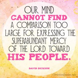 Our mind cannot find a comparison too large for expressing the superabundant mercy of the Lord toward his people