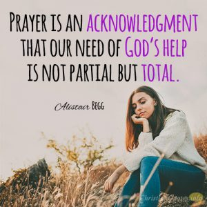 Prayer is an acknowledgment that our need of God's help is not partial but total.