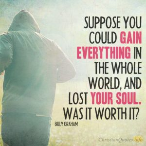 Suppose you could gain everything in the whole world, and lost your soul. Was it worth it