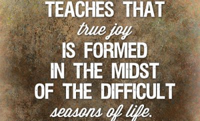 The Bible teaches that true joy is formed in the midst of the difficult seasons of life
