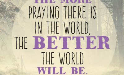 The more praying there is in the world, the better the world will be