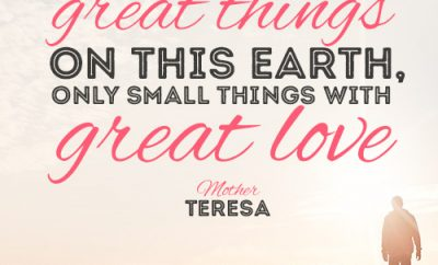 We cannot do great things on this earth, only small things with great love