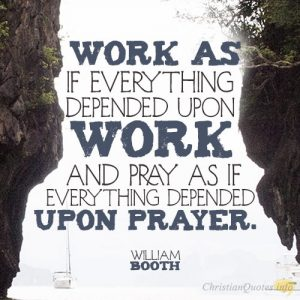 Work as if everything depended upon work and pray as if everything depended upon prayer.