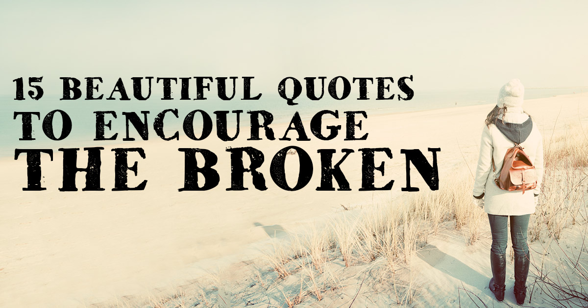 Encourage Quotes 15 Beautiful Quotes To Encourage The Broken  Christianquotes