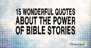 15 Wonderful Quotes about the Power of Bible Stories