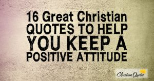 16 Great Christian Quotes to Help You Keep a Positive Attitude