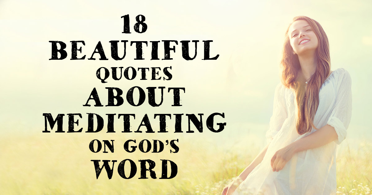 18 Beautiful Quotes About Meditating On Gods Word Christianquotes
