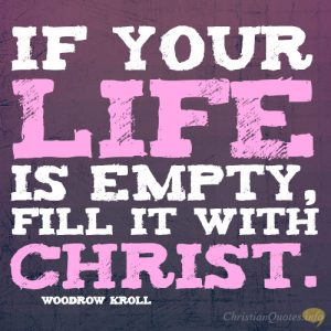 If your life is empty, fill it with Christ