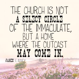 The church is not a select circle of the immaculate, but a home where the outcast may come in