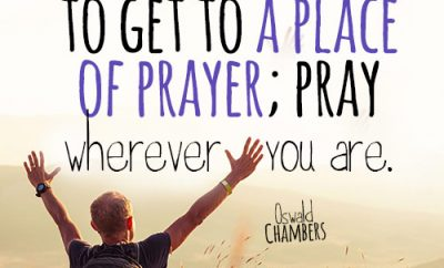 There is no need to get to a place of prayer; pray wherever you are