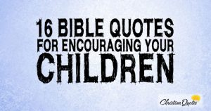 16 Bible Quotes for Encouraging your Children