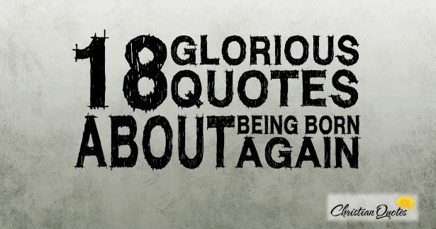 18 Glorious Quotes About Being Born Again Christianquotesinfo