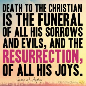 Death to the Christian is the funeral of all his sorrows and evils, and the resurrection, of all his joys