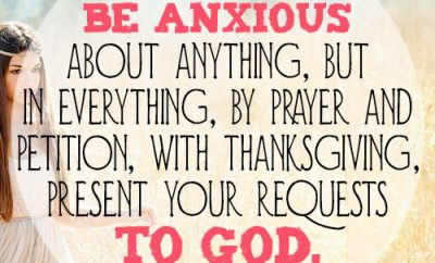 Do not be anxious about anything, but in everything, by prayer and petition, with thanksgiving, present your requests to God