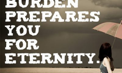 Every burden prepares you for eternity