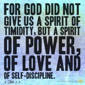 For God did not give us a spirit of timidity, but a spirit of power, of love and of self-discipline