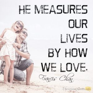 He measures our lives by how we love