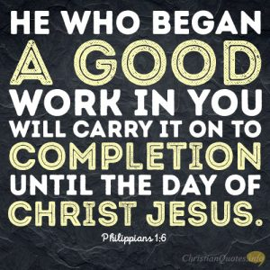He who began a good work in you will carry it on to completion until the day of Christ Jesus