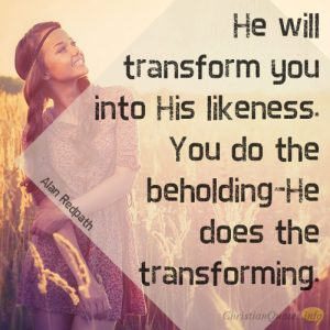 He will transform you into His likeness. You do the beholding–He does the transforming.