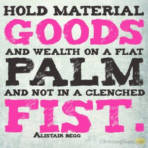 Hold material goods and wealth on a flat palm and not in a clenched fist.