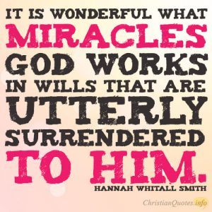 It is wonderful what miracles God works in wills that are utterly surrendered to Him
