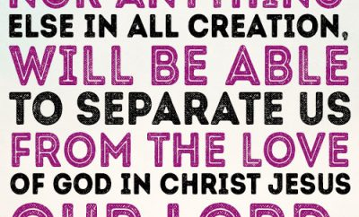 Neither death nor life, nor anything else in all creation, will be able to separate us from the love of God in Christ Jesus our Lord