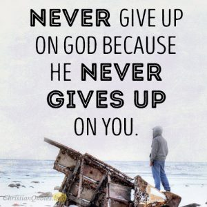 Never give up on God because He never gives up on you