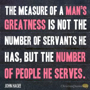 The measure of a man's greatness is not the number of servants he has, but the number of people he serves.