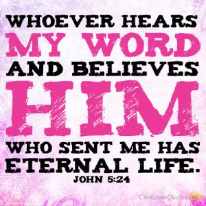 Whoever hears my word and believes him who sent me has eternal life