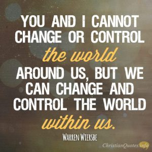 You and I cannot change or control the world around us, but we can change and control the world within us