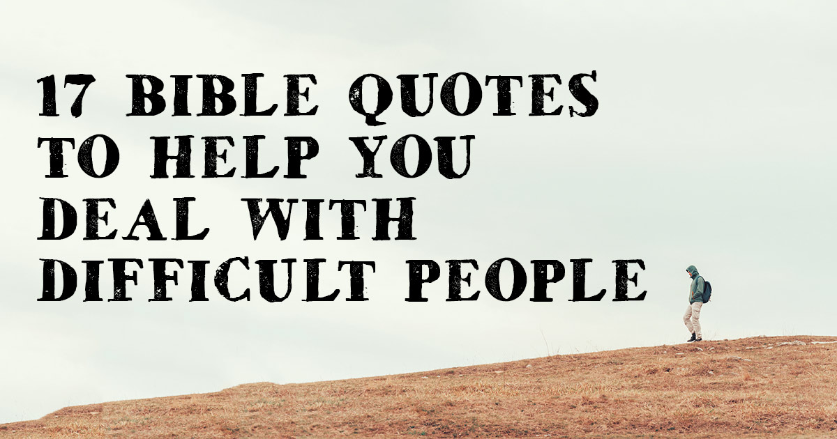 17 Bible Quotes To Help You Deal With Difficult People