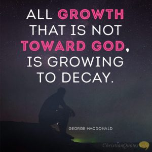 All growth that is not toward God, is growing to decay