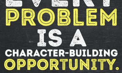 Every problem is a character-building opportunity.