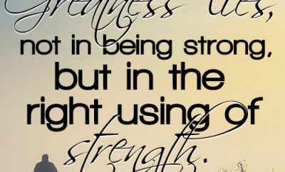 Greatness lies, not in being strong, but in the right using of strength