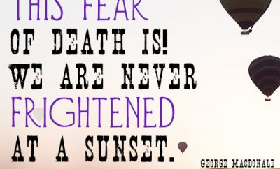 How strange this fear of death is! We are never frightened at a sunset