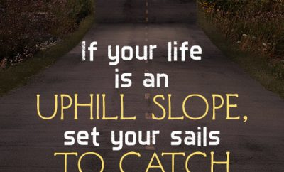 If your life is an uphill slope, set your sails to catch God's power