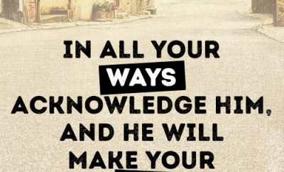 In all your ways acknowledge him, and he will make your paths straight